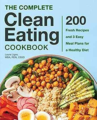 The Complete Clean Eating Cookbook 200 Fresh Recipes and 3 Easy Meal Plans for a Healthy Diet